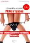 Книга PR без трусов, или 400 смелых способов «взорвать» Интернет автора Роман Масленников