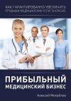 Книга Прибыльный медицинский бизнес автора Алексей Михайлов
