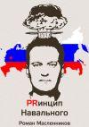 Книга Принцип Навального. Путеводитель, энциклопедия и экскурсия по самому успешному информационному взрыву новой России автора Роман Масленников