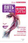 Книга Пять времен женской силы. Пробуди в себе таланты, о которых ты мечтала всегда! автора Юлия Боженова