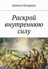 Книга Раскрой внутреннюю силу. Бронебойные системы личностных изменений автора Даниил Назаркин