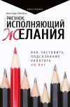 Книга Рисунок, исполняющий желания. Как заставить подсознание работать на вас автора Александр Любимов
