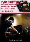Книга Руководство по самостоятельному созданию сайта для музыканта или диджея автора Александр Строганов