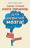 Книга Самая полная книга-тренажер для развития мозга! Новые тренинги для ума автора Антон Могучий