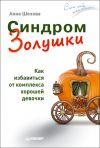 Книга Синдром Золушки. Как избавиться от комплекса хорошей девочки автора Анна Шехова