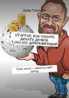 Книга Стартап. Как начать делать деньги. 3.000.000 дополнительно. Купи книгу – увеличь свой доход автора Дэйв Томпсон