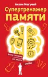 Книга Супертренажер памяти. Книга-тренажер для вашего мозга автора Антон Могучий