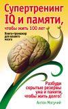 Книга Супертренинг IQ и памяти, чтобы жить 100 лет. Книга-тренажер для вашего мозга автора Антон Могучий