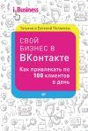 Книга Свой бизнес в «ВКонтакте». Как привлекать по 100 клиентов в день автора Евгений Поляков