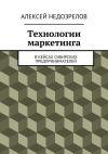 Книга Технологии маркетинга. Вкейсах сибирских предпринимателей автора Алексей Недозрелов
