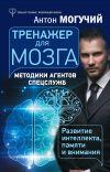Книга Тренажер для мозга. Методики агентов спецслужб – развитие интеллекта, памяти и внимания автора Антон Могучий