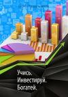 Книга Учись. Инвестируй. Богатей автора Сергей Красильников
