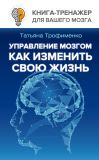 Книга Управление мозгом. Как изменить свою жизнь автора Татьяна Трофименко