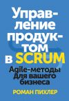 Книга Управление продуктом в Scrum. Agile-методы для вашего бизнеса автора Роман Пихлер