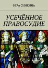Книга Усечённое правосудие автора Вера Симкина