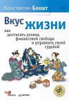 Книга Вкус жизни. Как достигать успеха, финансовой свободы и управлять своей судьбой автора Константин Бакшт