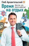 Книга Время на отдых. Для тех, кто много работает автора Глеб Архангельский