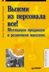 Книга Выжми из персонала всё! Мотивация продавцов в розничном магазине автора Денис Подольский