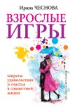 Книга Взрослые игры. Секреты удовольствия и счастья в совместной жизни автора Ирина Чеснова