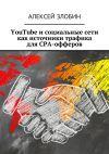 Книга YouTube и социальные сети как источники трафика для СРА-офферов автора Алексей Злобин