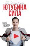 Книга ЮтубинаСила. YouTube для бизнеса. Как продавать товары и услуги и продвигать бренды с помощью видео автора Алексей Шулепов