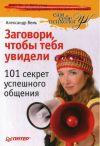 Книга Заговори, чтобы тебя увидели. 101 секрет успешного общения автора Александр Вемъ