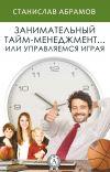 Книга Занимательный тайм-менеджмент … или Управляемся играя автора Станислав Абрамов