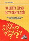 Книга Защита прав потребителей: часто задаваемые вопросы, образцы документов автора И. Еналеева