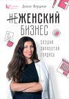 Книга Женский бизнес. Создай. Заработай. Гордись автора Диана Фердман