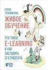 Книга Живое обучение: Что такое e-learning и как заставить его работать автора Елена Тихомирова