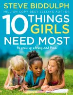 скачать книгу 10 Things Girls Need Most: To grow up strong and free автора Steve Biddulph