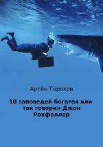 скачать книгу 10 заповедей богатея, или Так говорил Джон Рокфеллер автора Артём Горохов