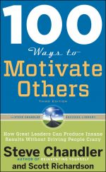 скачать книгу 100 Ways to Motivate Others: How Great Leaders Can Produce Insane Results Without Driving People Crazy автора Steve Chandler