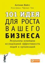 скачать книгу 101 идея для роста вашего бизнеса. Результаты новейших исследований эффективности людей и организаций автора Антонио Вайсс
