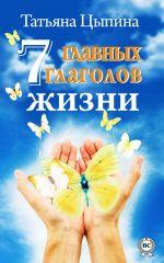 скачать книгу 7 главных глаголов жизни автора Татьяна Цыпина