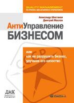 скачать книгу Антиуправление бизнесом, или Как не разрушить бизнес, улучшая его качество автора Александр Шестаков