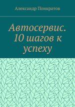 скачать книгу Автосервис. 10 шагов к успеху автора Александр Понкратов
