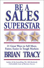 скачать книгу Be a Sales Superstar. 21 Great Ways to Sell More, Faster, Easier in Tough Markets автора Brian Tracy