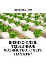 скачать книгу Бизнес-идея: Тепличное хозяйство. Счего начать? автора Ярослава Лим