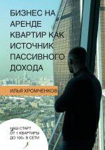 скачать книгу Бизнес нааренде квартир как источник пассивного дохода автора Илья Хромченков