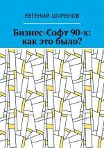 скачать книгу Бизнес-Софт 90-х: как это было? автора Евгений Шуремов