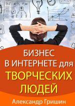 скачать книгу Бизнес винтернете длятворческих людей автора Александр Гришин