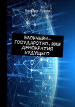 скачать книгу Блокчейн-государство, илиДемократия будущего автора Яромир Лукин