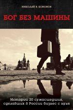 скачать книгу Бог без машины. Истории 20 сумасшедших, сделавших в России бизнес с нуля автора Николай Кононов