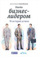 скачать книгу Быть бизнес-лидером. 16 историй успеха автора Сергей Филиппов