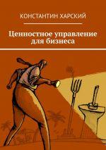 скачать книгу Ценностное управление длябизнеса автора Константин Харский