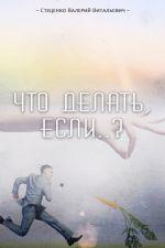 скачать книгу Что делать, если..? автора Валерий Стеценко