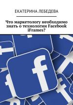 скачать книгу Что маркетологу необходимо знать отехнологии Facebook iFrames? автора Екатерина Лебедева