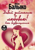 скачать книгу Давай займемся любовью! Секс возвращается автора Диана Балыко