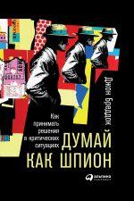 скачать книгу Думай как шпион: Как принимать решения в критических ситуациях автора Джон Бреддок